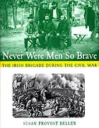 Never were men so brave : the Irish Brigade during the Civil War
