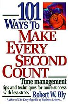 101 ways to make every second count : time management tips and techniques for more success with less stress
