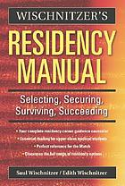 Wischnitzer's residency manual : selecting, securing, surviving, succeeding