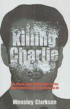 Killing Charlie : the bloody, bullet-riddled hunt for the most powerful great train robber
