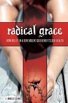Radical grace : how belief in a benevolent God benefits our health