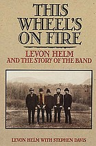 This wheel's on fire : Levon Helm and the story of the Band