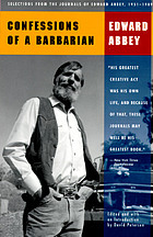 Confessions of a barbarian : selections from the journals of Edward Abbey, 1951-1989