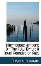 Marmaduke Herbert; or, The fatal error. A novel founded on fact