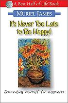 It's never too late to be happy : reprograming yourself to be happier