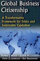 Global business citizenship : a transformative framework for ethics and sustainable capitalism