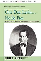 One day, Levin ... he be free; William Still and the underground railroad