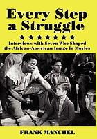 Every step a struggle : interviews with seven who shaped the African-American image in movies