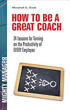 How to be a great coach : 24 lessons for turning on the productivity of every employee