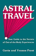 Astral travel : your guide to the secrets of out-of-the-body experiences