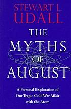 The myths of August : a personal exploration of our tragic Cold War affair with the atom