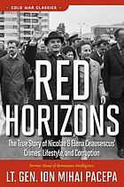 Red horizons : the true story of Nicolae and Elena Ceausescus' crimes, lifestyle, and corruption