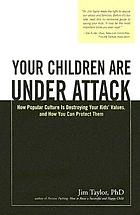 Your children are under attack : how popular culture is destroying your kids' values, and how you can protect them