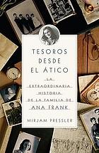 Tesoros desde el ático : la extraordinaria historia de la familia de Ana Frank