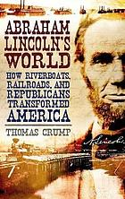 Abraham Lincoln's world : how riverboats, railroads, and Republicans transformed America