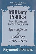 Military politics from Bonaparte to the Bourbons : the life and death of Michel Ney, 1769-1815