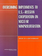 Overcoming impediments to U.S.-Russian cooperation on nuclear nonproliferation : report of a joint workshop