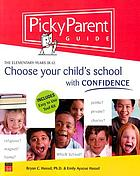 Picky parent guide : choose your child's school with confidence : the elementary years, (K-6)