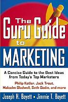 The guru guide to marketing : a concise guide to the best ideas from today's top marketers