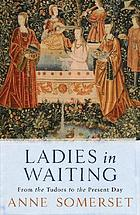 Ladies-in-waiting : from the Tudors to the present day