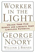 Worker in the light : unlock your five senses and liberate your limitless potential