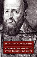 The Catholic controversy : St. Francis de Sales' defense of the faith