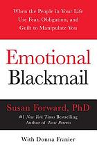 Emotional blackmail : when the people in your life use fear, obligation, and guilt to manipulate you