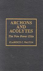 Archons and acolytes : the new power elite