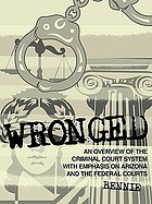 Wronged : an overview of the criminal court system with emphasis on arizona and the federal courts