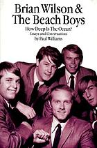 Brian Wilson & the Beach Boys : how deep is the ocean? : essays & conversations exploring the mysteries of their incomparable musical accomplishments