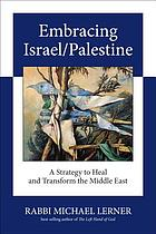 Embracing Israel/Palestine : a strategy to heal and transform the Middle East