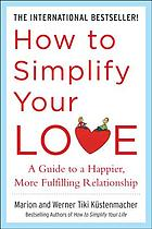 How to simplify your love : a guide to a happier, more fulfilling relationship