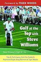 Golf at the top with Steve Williams : tips & techniques from the caddy to Raymond Floyd, Greg Norman & Tiger Woods