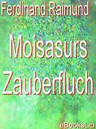 Moisasurs zauberfluch; Zauberspiel in zwei aufzügen