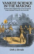 Yankee science in the making : science and engineering in New England from colonial times to the Civil War