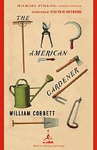 The American gardener, or, A treatise on the situation, soil, fencing and laying-out of gardens, on the making and managing of hot-beds and green-houses, and on the propagation and cultivation of the several sorts of vegetables, herbs, fruits and flowers