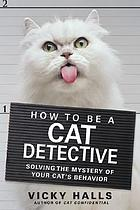 How to be a cat detective : solving the mystery of your cat's behavior