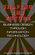 Shaping the future : business design through information technology