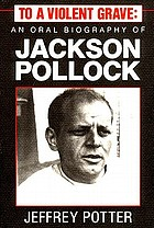 To a violent grave : an oral biography of Jackson Pollock