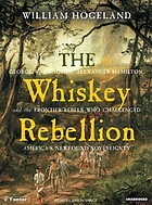 The Whiskey Rebellion : George Washington, Alexander Hamilton, and the frontier rebels who challenged America's newfound sovereignty