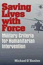 Saving lives with force : military criteria for humanitarian intervention