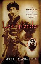 Lost splendor : the amazing memoirs of the man who killed Rasputin