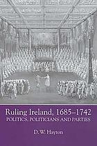 Ruling Ireland, 1685-1742 : politics, politicians and parties