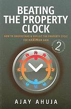 Beating the property clock : how to understand and exploit the property cycle for maximum gain