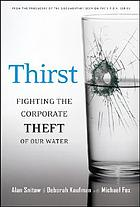 Thirst : fighting the corporate theft of our water