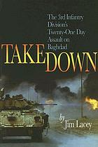 Takedown : the 3rd Infantry Division's twenty-one day assault on Baghdad