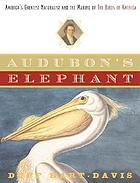 Audubon's elephant : America's greatest naturalist and the making of the Birds of America