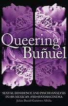 Queering Buñuel sexual dissidence and psychoanalysis in his Mexican and Spanish cinema