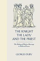 The knight, the lady, and the priest : the making of modern marriage in medieval France