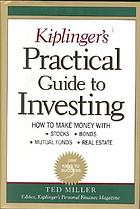 Kiplinger's practical guide to investing : how to make money with stocks, bonds, mutual funds, real estate